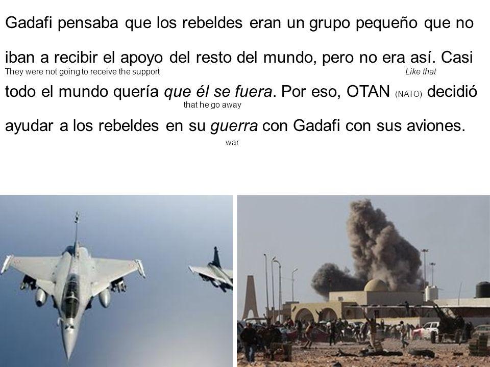 Gadafi pensaba que los rebeldes eran un grupo pequeño que no iban a recibir el apoyo del resto del mundo, pero no era así. Casi todo el mundo quería q