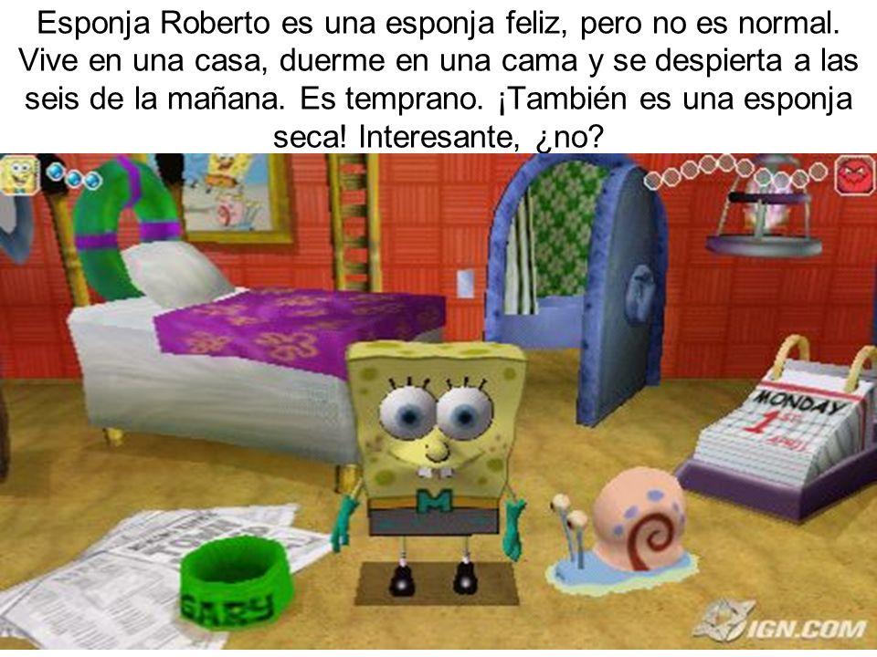 Esponja Roberto es una esponja feliz, pero no es normal. Vive en una casa, duerme en una cama y se despierta a las seis de la mañana. Es temprano. ¡Ta
