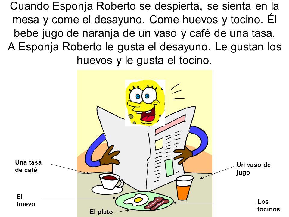 Cuando Esponja Roberto se despierta, se sienta en la mesa y come el desayuno. Come huevos y tocino. Él bebe jugo de naranja de un vaso y café de una t