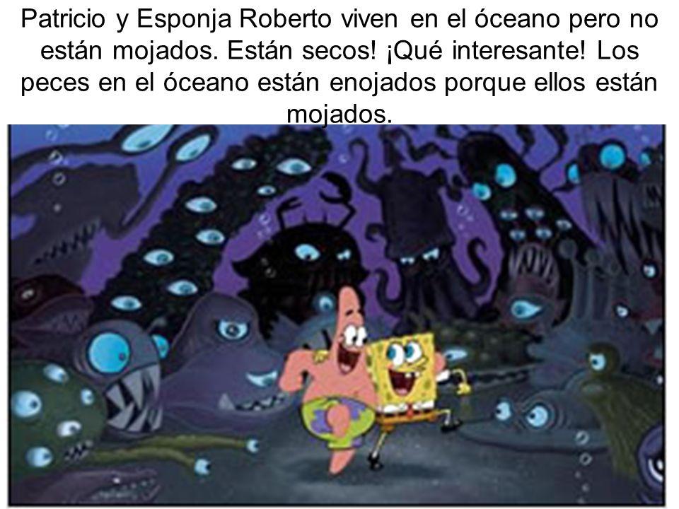 Patricio y Esponja Roberto viven en el óceano pero no están mojados. Están secos! ¡Qué interesante! Los peces en el óceano están enojados porque ellos