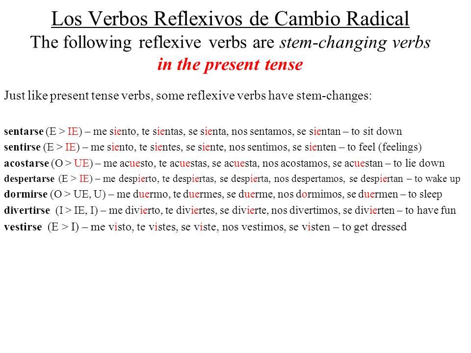Los Verbos Reflexivos de Cambio Radical The following reflexive verbs are stem-changing verbs in the present tense Just like present tense verbs, some reflexive verbs have stem-changes: sentarse (E > IE) – me siento, te sientas, se sienta, nos sentamos, se sientan – to sit down sentirse (E > IE) – me siento, te sientes, se siente, nos sentimos, se sienten – to feel (feelings) acostarse (O > UE) – me acuesto, te acuestas, se acuesta, nos acostamos, se acuestan – to lie down despertarse (E > IE) – me despierto, te despiertas, se despierta, nos despertamos, se despiertan – to wake up dormirse (O > UE, U) – me duermo, te duermes, se duerme, nos dormimos, se duermen – to sleep divertirse (I > IE, I) – me divierto, te diviertes, se divierte, nos divertimos, se divierten – to have fun vestirse (E > I) – me visto, te vistes, se viste, nos vestimos, se visten – to get dressed