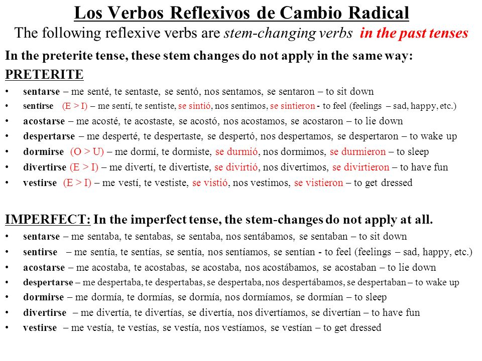 Los Verbos Reflexivos de Cambio Radical The following reflexive verbs are stem-changing verbs in the past tenses In the preterite tense, these stem changes do not apply in the same way: PRETERITE sentarse – me senté, te sentaste, se sentó, nos sentamos, se sentaron – to sit down sentirse (E > I) – me sentí, te sentiste, se sintió, nos sentimos, se sintieron - to feel (feelings – sad, happy, etc.) acostarse – me acosté, te acostaste, se acostó, nos acostamos, se acostaron – to lie down despertarse – me desperté, te despertaste, se despertó, nos despertamos, se despertaron – to wake up dormirse (O > U) – me dormí, te dormiste, se durmió, nos dormimos, se durmieron – to sleep divertirse (E > I) – me divertí, te divertiste, se divirtió, nos divertimos, se divirtieron – to have fun vestirse (E > I) – me vestí, te vestiste, se vistió, nos vestimos, se vistieron – to get dressed IMPERFECT: In the imperfect tense, the stem-changes do not apply at all.