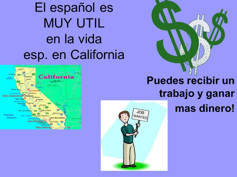 El español es MUY UTIL en la vida esp. en California Puedes recibir un trabajo y ganar mas dinero!
