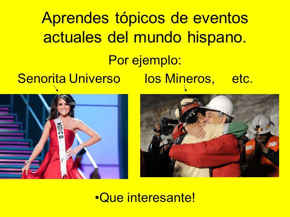Aprendes tópicos de eventos actuales del mundo hispano.