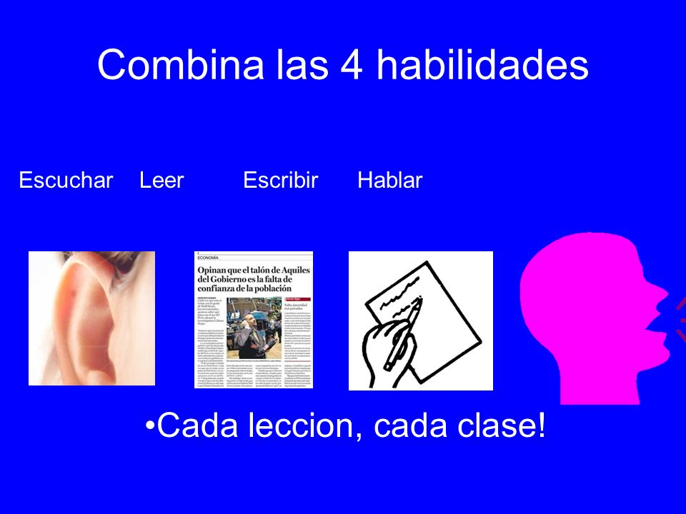 Combina las 4 habilidades Escuchar Leer Escribir Hablar Cada leccion, cada clase!