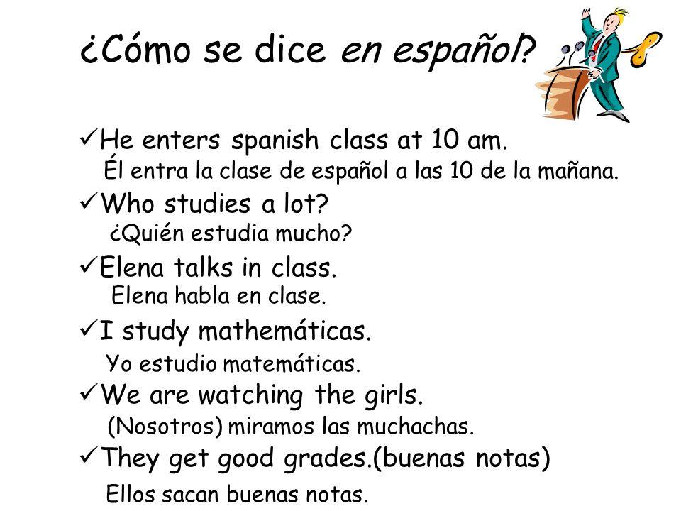 ¿Cómo se dice en español? I speak (talk) in class.(en la clase) She studies. They (those girls) arrive at 8:00 A.M. We watch the movie (la película).