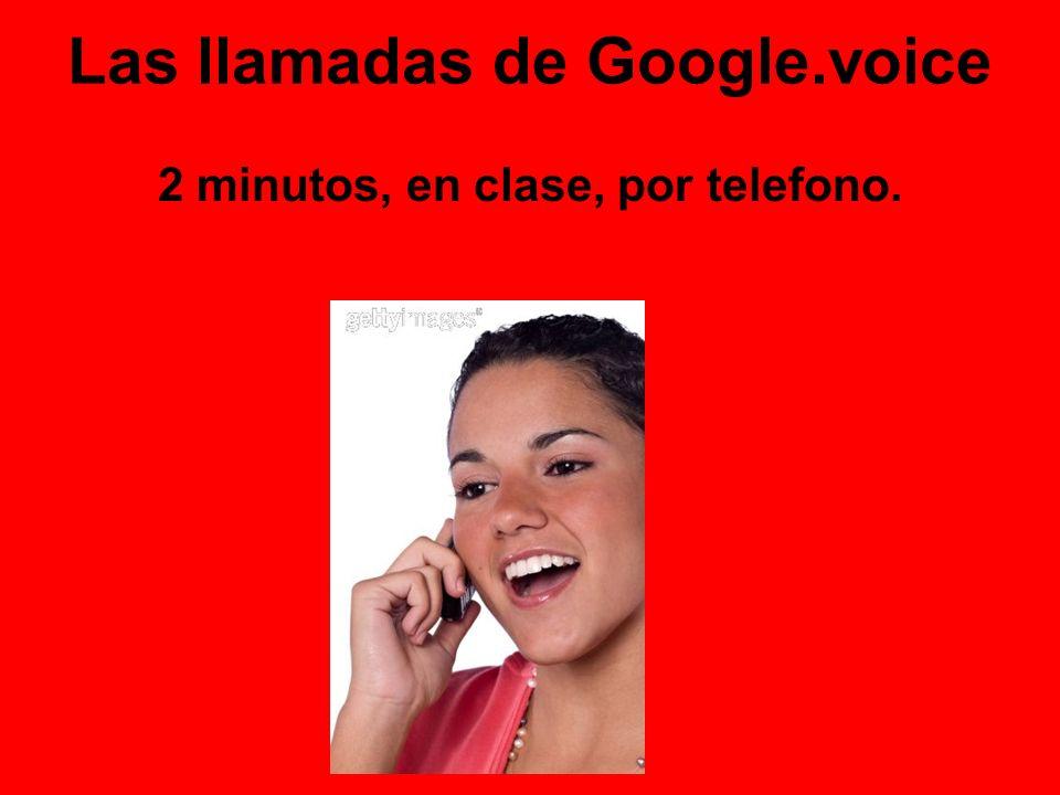 Las llamadas de Google.voice 2 minutos, en clase, por telefono.