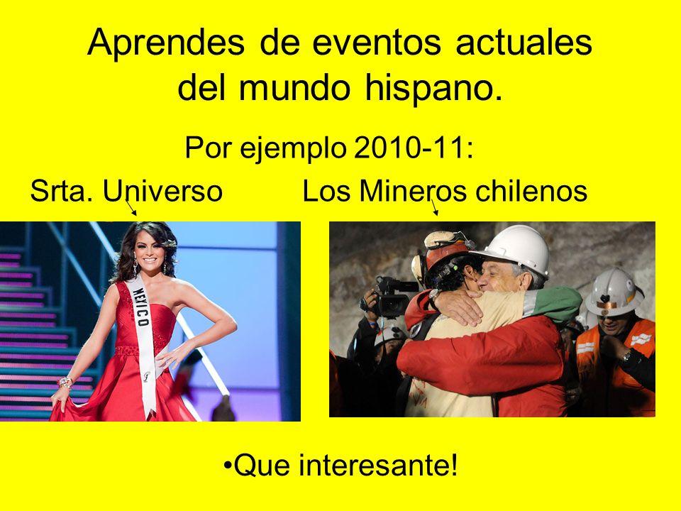 Aprendes de eventos actuales del mundo hispano. Por ejemplo 2010-11: Srta. UniversoLos Mineros chilenos Que interesante!