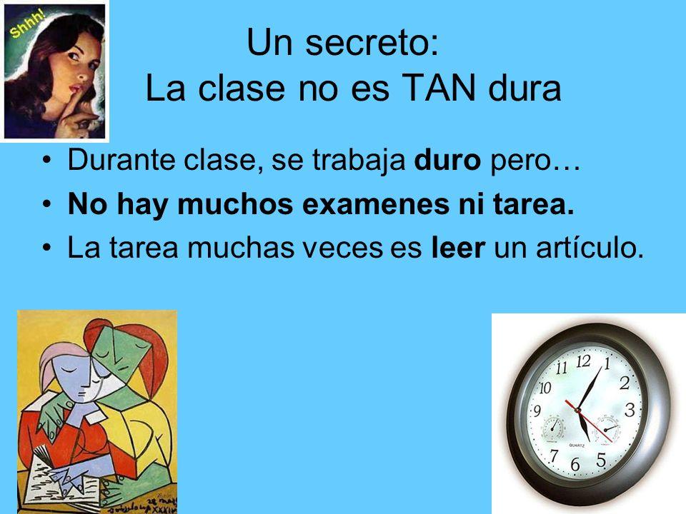 Un secreto: La clase no es TAN dura Durante clase, se trabaja duro pero… No hay muchos examenes ni tarea. La tarea muchas veces es leer un artículo.