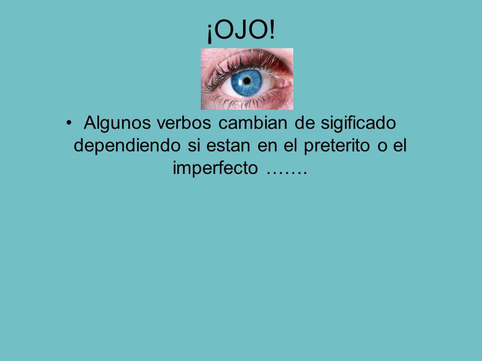 ¡OJO! Algunos verbos cambian de sigificado dependiendo si estan en el preterito o el imperfecto …….