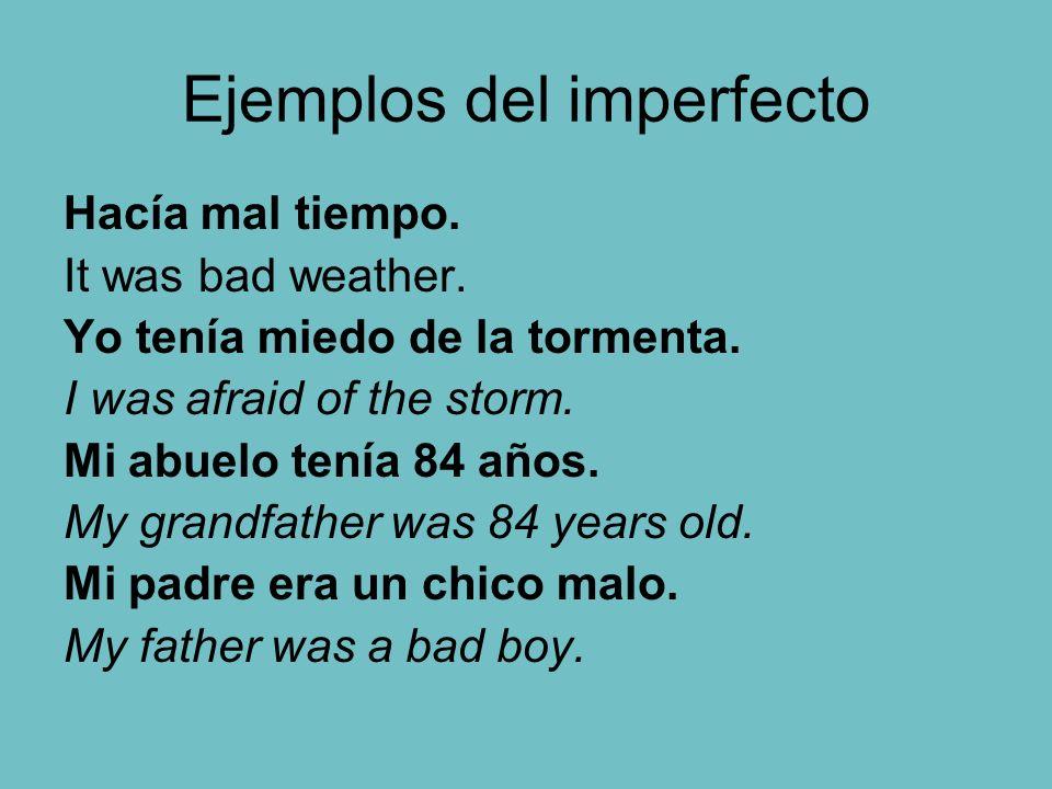 Ejemplos del imperfecto Hacía mal tiempo. It was bad weather. Yo tenía miedo de la tormenta. I was afraid of the storm. Mi abuelo tenía 84 años. My gr