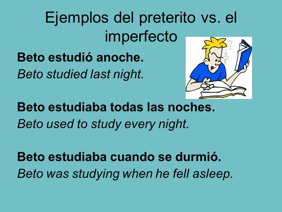 Ejemplos del preterito vs. el imperfecto Beto estudió anoche. Beto studied last night. Beto estudiaba todas las noches. Beto used to study every night