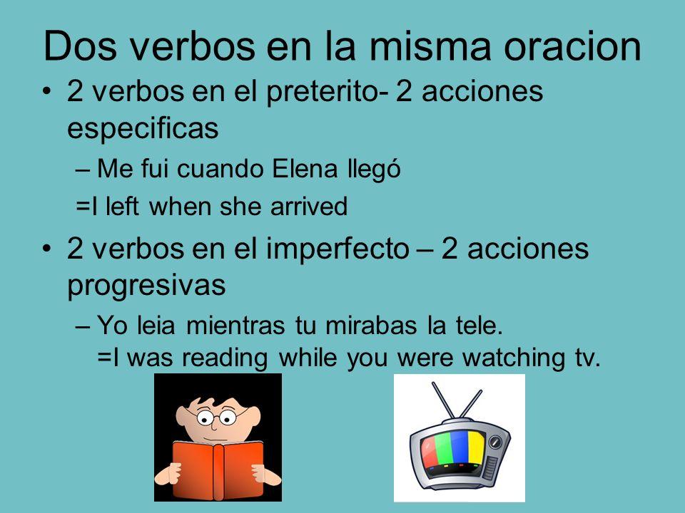 Dos verbos en la misma oracion 2 verbos en el preterito- 2 acciones especificas –Me fui cuando Elena llegó =I left when she arrived 2 verbos en el imp