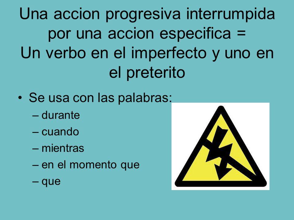 Una accion progresiva interrumpida por una accion especifica = Un verbo en el imperfecto y uno en el preterito Se usa con las palabras: –durante –cuan