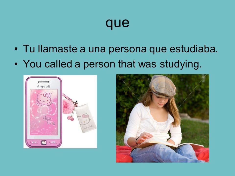 que Tu llamaste a una persona que estudiaba. You called a person that was studying.