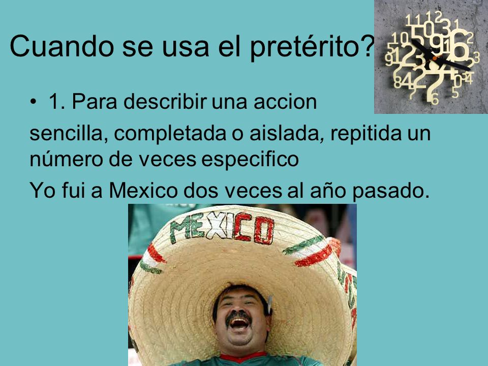 Cuando se usa el pretérito? 1. Para describir una accion sencilla, completada o aislada, repitida un número de veces especifico Yo fui a Mexico dos ve