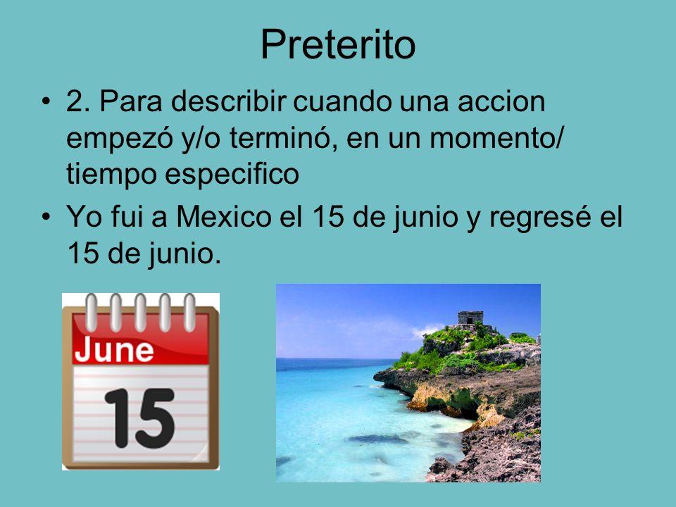 Preterito 2. Para describir cuando una accion empezó y/o terminó, en un momento/ tiempo especifico Yo fui a Mexico el 15 de junio y regresé el 15 de j