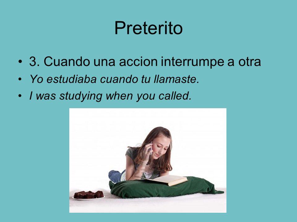 Preterito 3. Cuando una accion interrumpe a otra Yo estudiaba cuando tu llamaste. I was studying when you called.