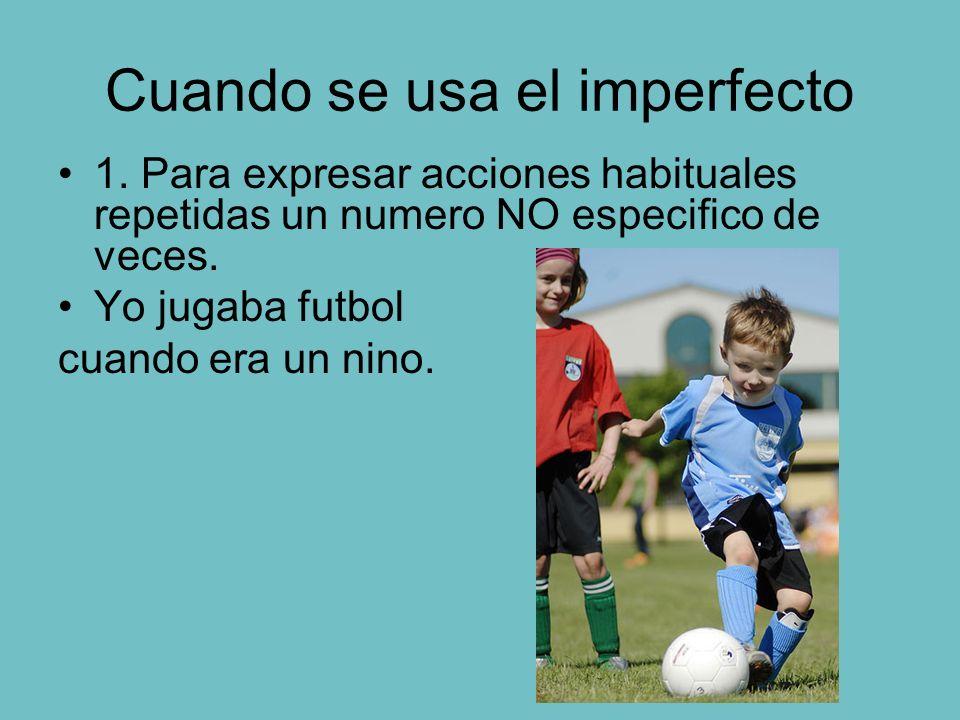 Cuando se usa el imperfecto 1. Para expresar acciones habituales repetidas un numero NO especifico de veces. Yo jugaba futbol cuando era un nino.