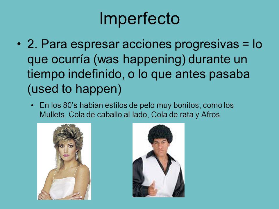 Imperfecto 2. Para espresar acciones progresivas = lo que ocurría (was happening) durante un tiempo indefinido, o lo que antes pasaba (used to happen)