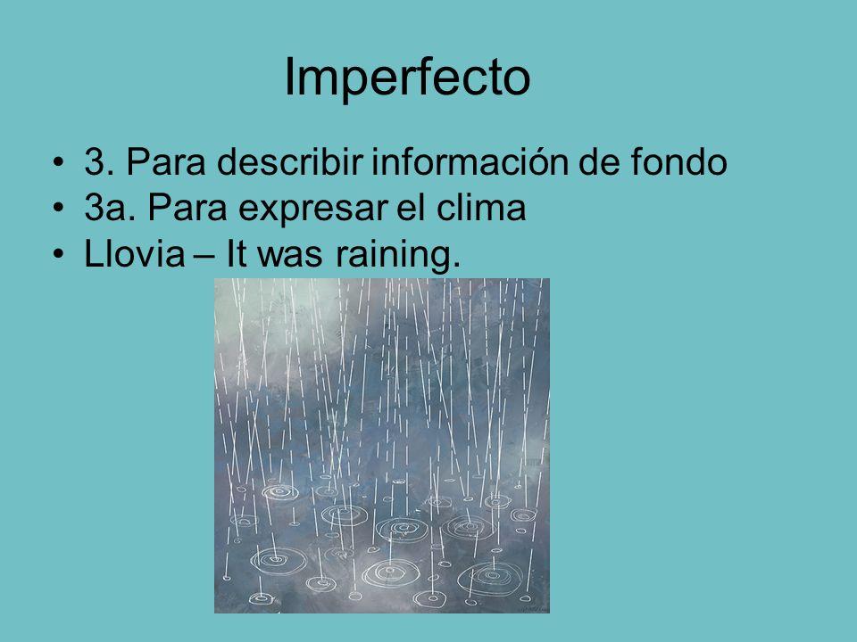 Imperfecto 3. Para describir información de fondo 3a. Para expresar el clima Llovia – It was raining.