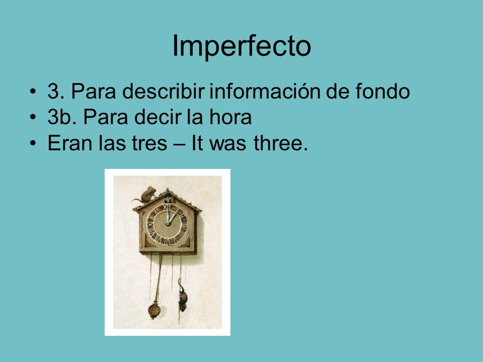 Imperfecto 3. Para describir información de fondo 3b. Para decir la hora Eran las tres – It was three.