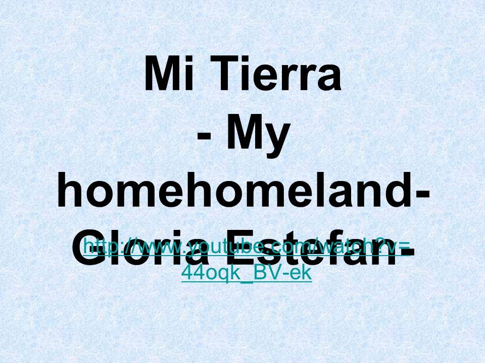 Mi Tierra - My homehomeland- Gloria Estefan- http://www.youtube.com/watch?v= 44oqk_BV-ek
