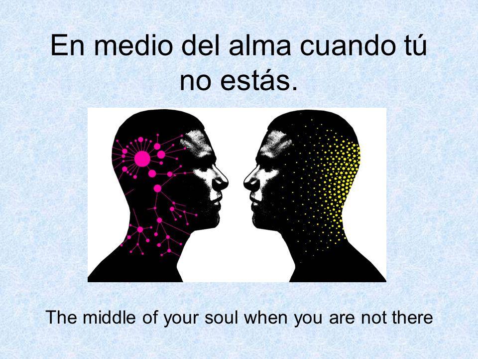 En medio del alma cuando tú no estás. The middle of your soul when you are not there
