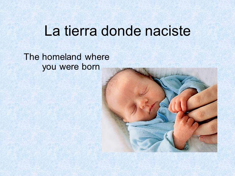 La tierra donde naciste The homeland where you were born