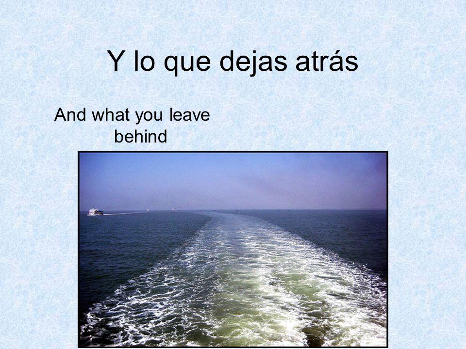 Y lo que dejas atrás And what you leave behind