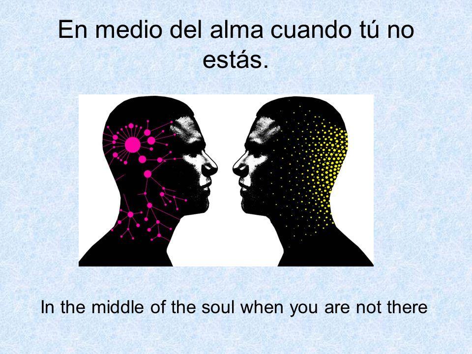 En medio del alma cuando tú no estás. In the middle of the soul when you are not there