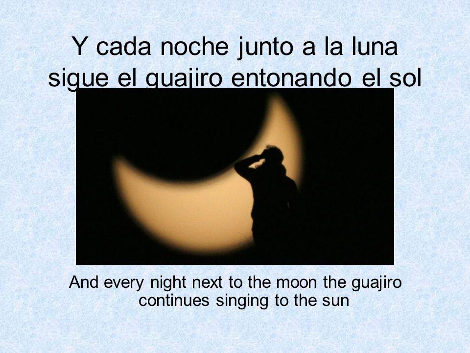 Y cada noche junto a la luna sigue el guajiro entonando el sol And every night next to the moon the guajiro continues singing to the sun