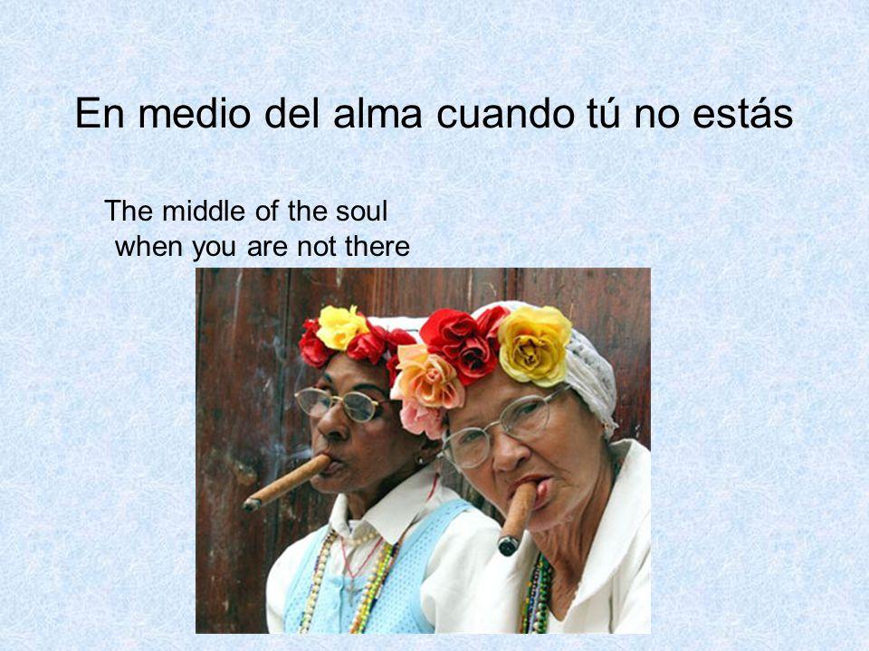 En medio del alma cuando tú no estás The middle of the soul when you are not there
