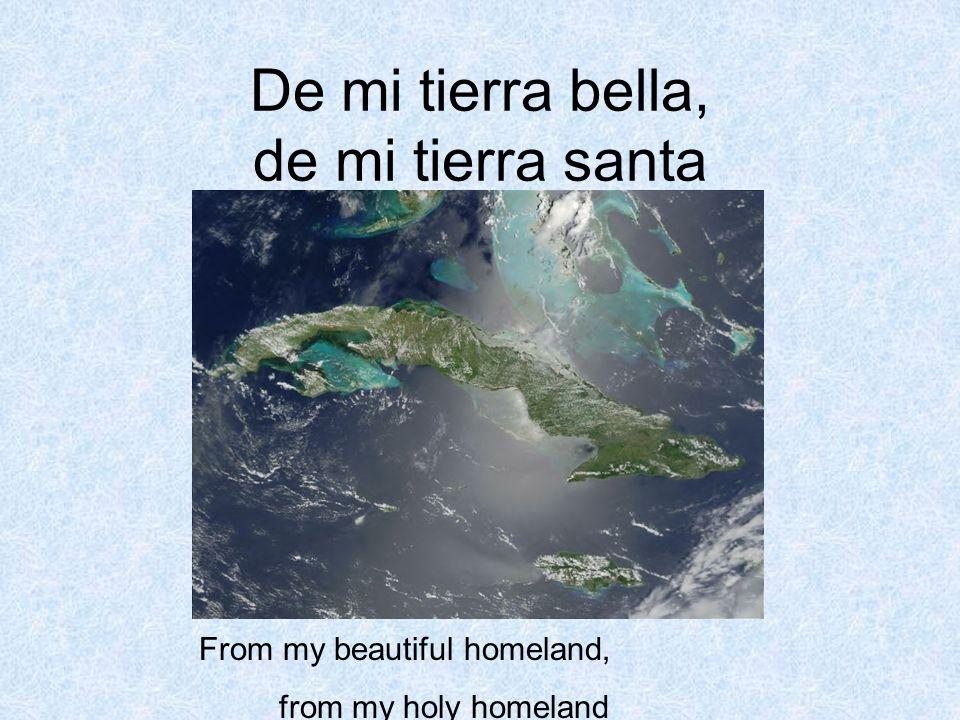 De mi tierra bella, de mi tierra santa From my beautiful homeland, from my holy homeland