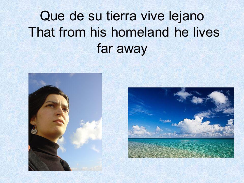 Que de su tierra vive lejano That from his homeland he lives far away