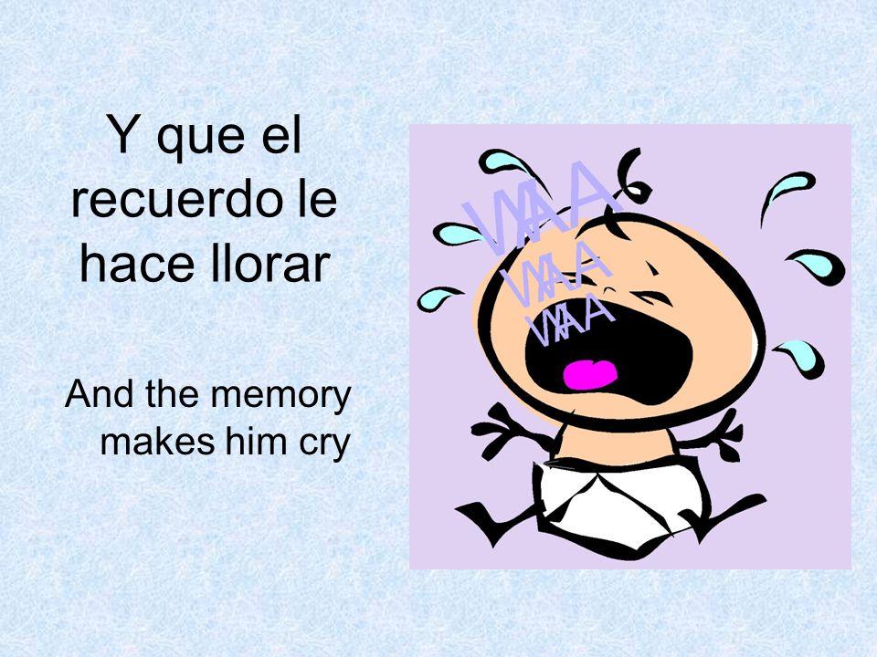 Y que el recuerdo le hace llorar And the memory makes him cry
