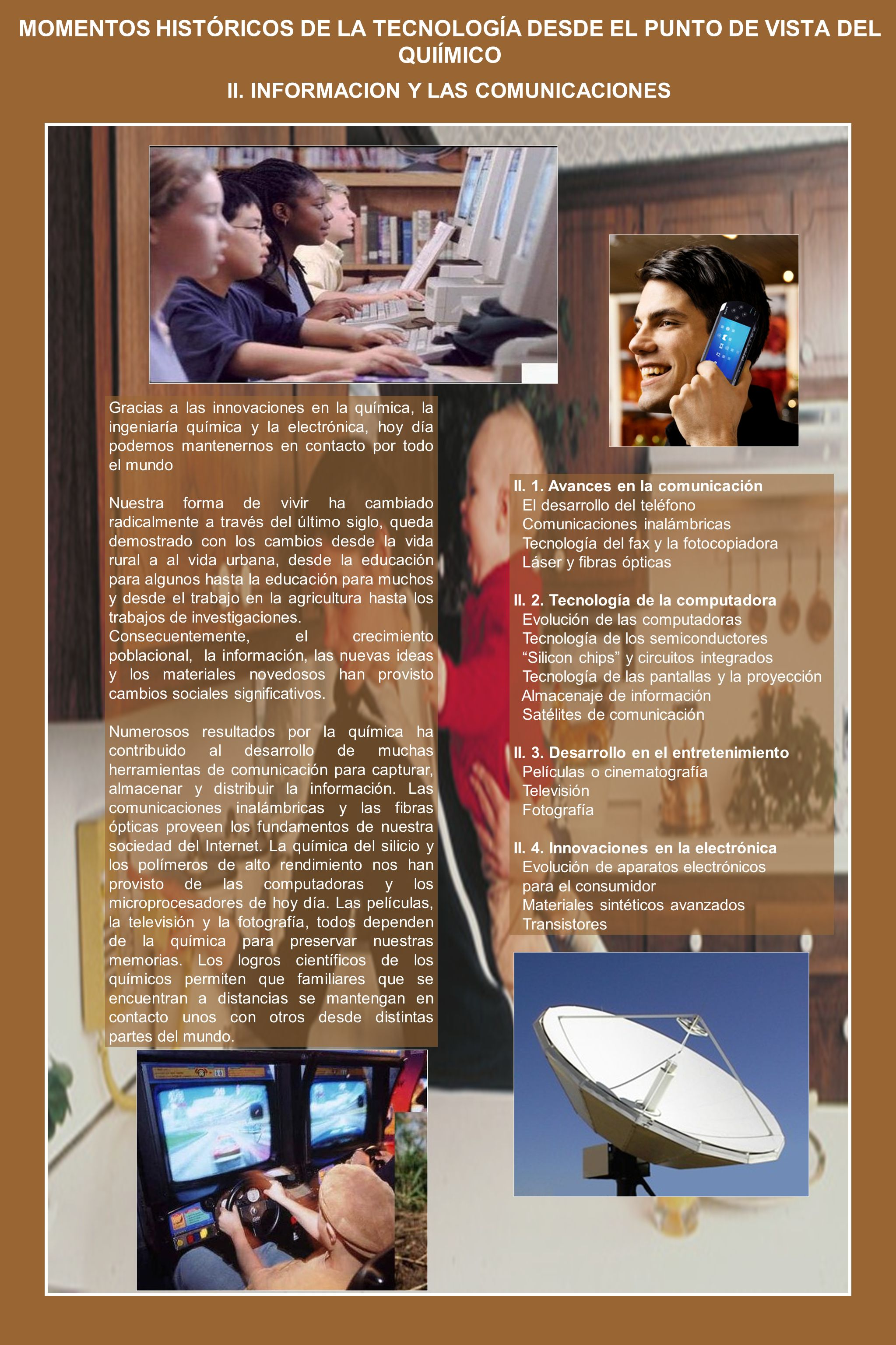 MOMENTOS HISTÓRICOS DE LA TECNOLOGÍA DESDE EL PUNTO DE VISTA DEL QUIÍMICO Gracias a las innovaciones en la química, la ingeniaría química y la electrónica, hoy día podemos mantenernos en contacto por todo el mundo Nuestra forma de vivir ha cambiado radicalmente a través del último siglo, queda demostrado con los cambios desde la vida rural a al vida urbana, desde la educación para algunos hasta la educación para muchos y desde el trabajo en la agricultura hasta los trabajos de investigaciones.