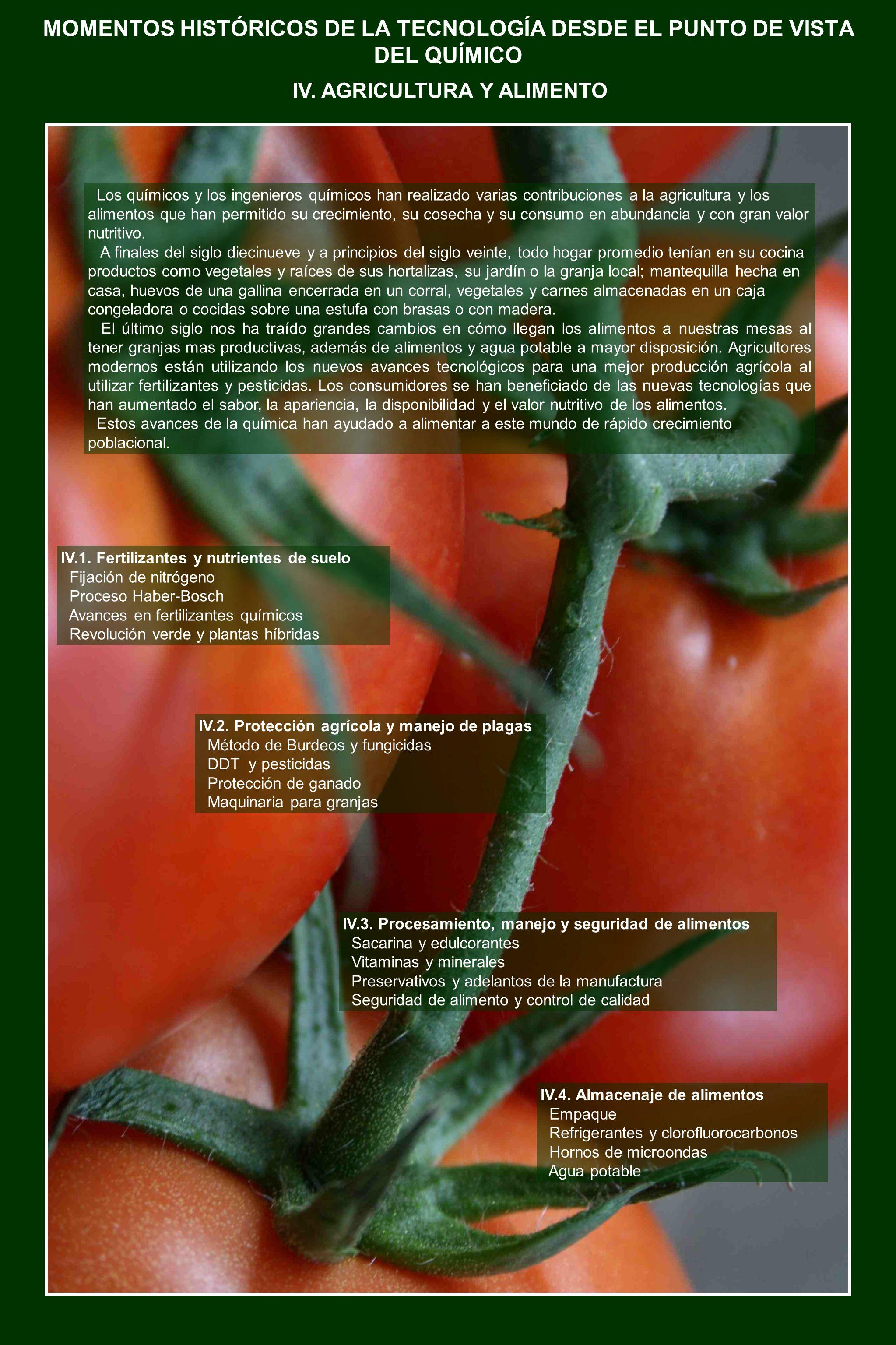 MOMENTOS HISTÓRICOS DE LA TECNOLOGÍA DESDE EL PUNTO DE VISTA DEL QUÍMICO Los químicos y los ingenieros químicos han realizado varias contribuciones a la agricultura y los alimentos que han permitido su crecimiento, su cosecha y su consumo en abundancia y con gran valor nutritivo.