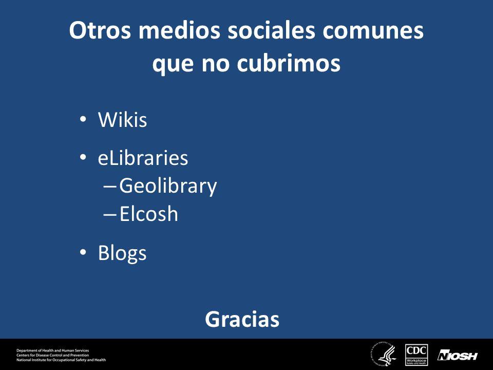 Otros medios sociales comunes que no cubrimos Wikis eLibraries – Geolibrary – Elcosh Blogs Gracias