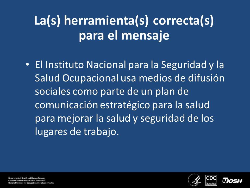 La(s) herramienta(s) correcta(s) para el mensaje El Instituto Nacional para la Seguridad y la Salud Ocupacional usa medios de difusión sociales como parte de un plan de comunicación estratégico para la salud para mejorar la salud y seguridad de los lugares de trabajo.