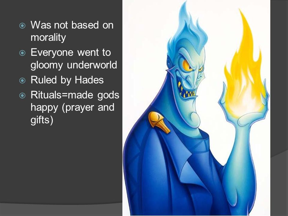 Was not based on morality Everyone went to gloomy underworld Ruled by Hades Rituals=made gods happy (prayer and gifts)