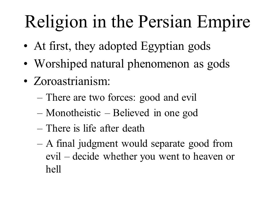 Religion in the Persian Empire At first, they adopted Egyptian gods Worshiped natural phenomenon as gods Zoroastrianism: –There are two forces: good a