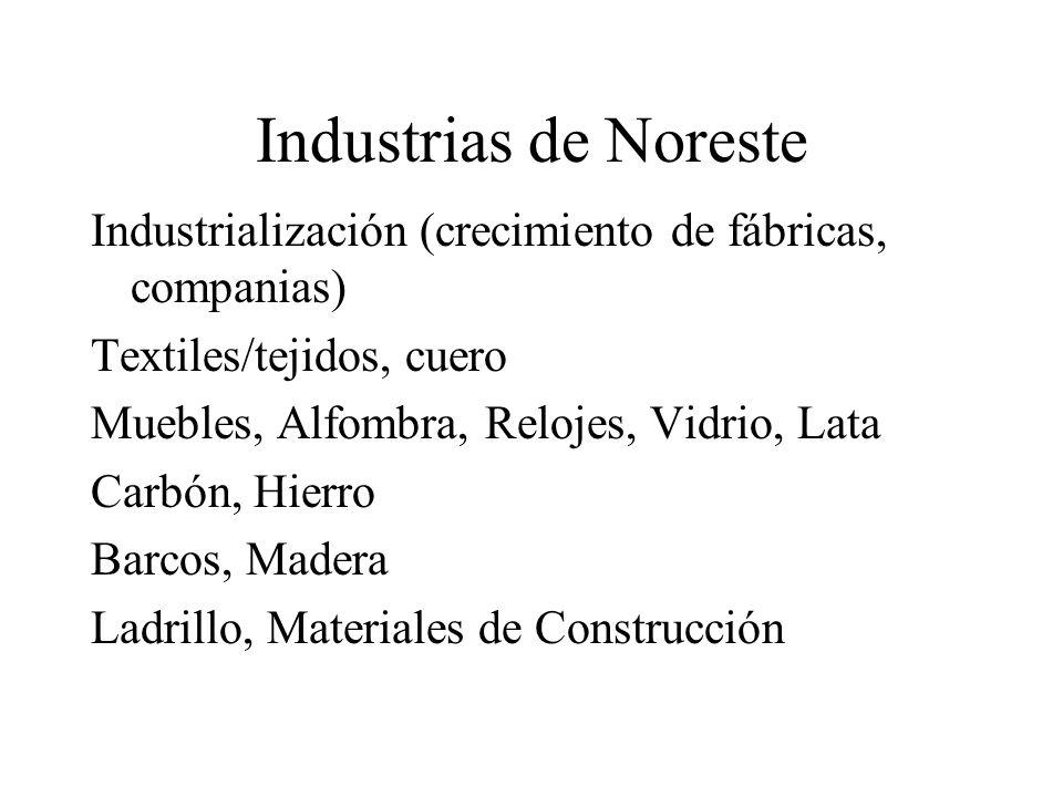 Industrias de Noreste Industrialización (crecimiento de fábricas, companias) Textiles/tejidos, cuero Muebles, Alfombra, Relojes, Vidrio, Lata Carbón,