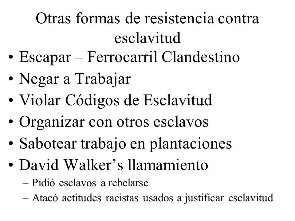 Otras formas de resistencia contra esclavitud Escapar – Ferrocarril Clandestino Negar a Trabajar Violar Códigos de Esclavitud Organizar con otros escl