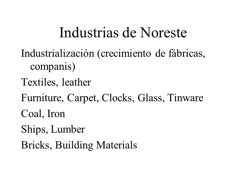 Industrias de Noreste Industrialización (crecimiento de fábricas, companis) Textiles, leather Furniture, Carpet, Clocks, Glass, Tinware Coal, Iron Ships, Lumber Bricks, Building Materials
