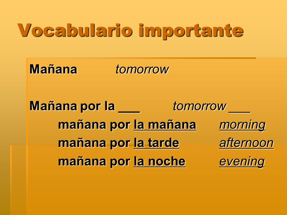 Vocabulario importante Mañana tomorrow Mañana por la ___tomorrow ___ mañana por la mañana morning mañana por la tarde afternoon mañana por la noche evening