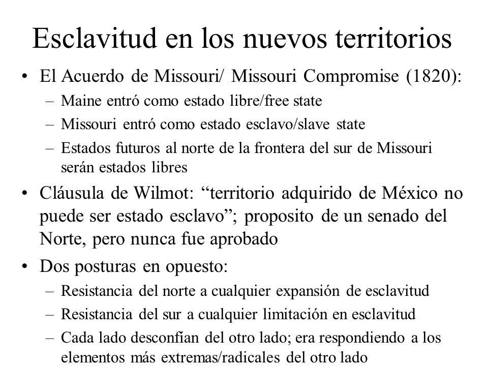 Esclavitud en los nuevos territorios El Acuerdo de Missouri/ Missouri Compromise (1820): –Maine entró como estado libre/free state –Missouri entró como estado esclavo/slave state –Estados futuros al norte de la frontera del sur de Missouri serán estados libres Cláusula de Wilmot: territorio adquirido de México no puede ser estado esclavo; proposito de un senado del Norte, pero nunca fue aprobado Dos posturas en opuesto: –Resistancia del norte a cualquier expansión de esclavitud –Resistancia del sur a cualquier limitación en esclavitud –Cada lado desconfían del otro lado; era respondiendo a los elementos más extremas/radicales del otro lado