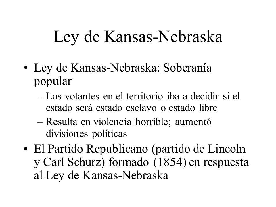 Ley de Kansas-Nebraska Ley de Kansas-Nebraska: Soberanía popular –Los votantes en el territorio iba a decidir si el estado será estado esclavo o estado libre –Resulta en violencia horrible; aumentó divisiones políticas El Partido Republicano (partido de Lincoln y Carl Schurz) formado (1854) en respuesta al Ley de Kansas-Nebraska