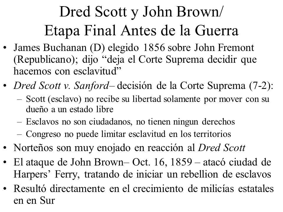 Dred Scott y John Brown/ Etapa Final Antes de la Guerra James Buchanan (D) elegido 1856 sobre John Fremont (Republicano); dijo deja el Corte Suprema decidir que hacemos con esclavitud Dred Scott v.