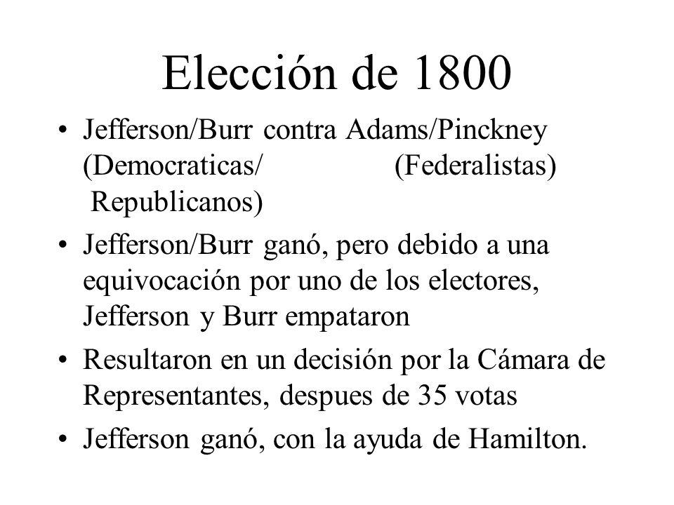 Elección de 1800 Jefferson/Burr contra Adams/Pinckney (Democraticas/ (Federalistas) Republicanos) Jefferson/Burr ganó, pero debido a una equivocación por uno de los electores, Jefferson y Burr empataron Resultaron en un decisión por la Cámara de Representantes, despues de 35 votas Jefferson ganó, con la ayuda de Hamilton.